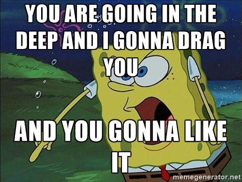 spongebob-rage-you-are-going-in-the-deep-and-i-gonna-drag-you-and-you-gonna-like-it.jpg